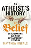 An Atheist's History of Belief: Understanding Our Most Extraordinary Invention by Matthew Kneale (2013-10-10)
