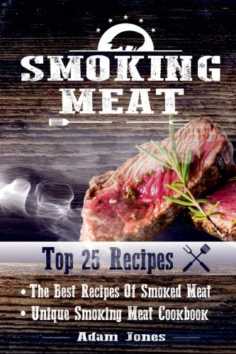 Smoking Meat: The Best Recipes Of Smoked Meat: Unique Smoking Meat Cookbook: [ Top 25 Most Delicious Smoked Meat Recipes ] ( A Barbecue Cookbook ) (A Unique Barbecue Guide) ( 25+2 Best Recipes )