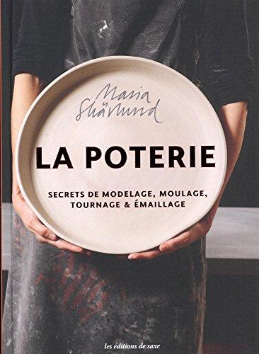 La poterie : Secrets de modelage, moulage, tournage et émaillage