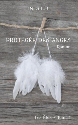 Protegee des Anges (Les Elus tome 1 - Ines L.B)