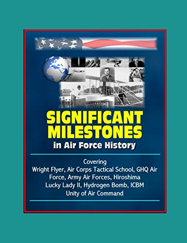 Significant Milestones in Air Force History - Covering Wright Flyer, Air Corps Tactical School, GHQ Air Force, Army Air Forces, Hiroshima, Lucky Lady II, Hydrogen Bomb, ICBM, Unity of Air Command