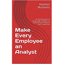 Make Every Employee an Analyst: An introduction to using edge analytics to improve your bottom line in real time (English Edition)