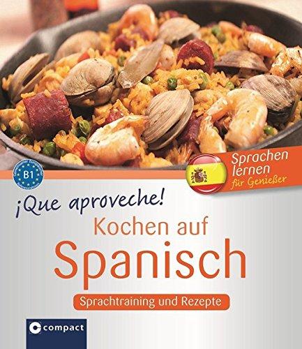 Que aproveche! Kochen auf Spanisch: Rezepte und Sprachtraining: Spanisch lernen für Genießer. Niveau B1