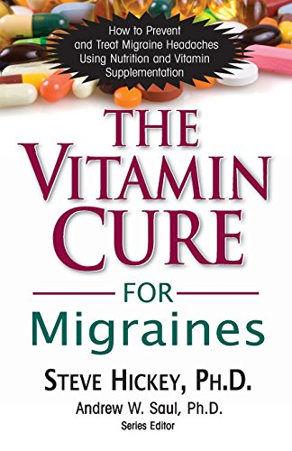 The Vitamin Cure for Migraines: How to Prevent and Treat Migraine Headaches Using Nutrition and Vitamin Supplementation (Vitamin Cure Series)