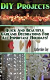 DIY Projects: Quick And Beautiful Garland Decorations For All Important Holidays!: (DIY Garland, DIY Projects For Home, Garland Ideas, DIY Ideas, Crafts From Natural Materials)
