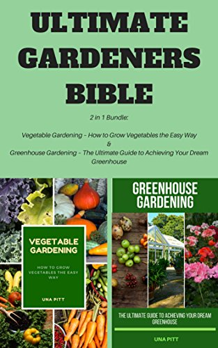Ultimate Gardeners Bible: 2 in 1 Bundle: Vegetable Gardening – How to Grow Vegetables the Easy Way & Greenhouse Gardening – The Ultimate Guide to Achieving Your Dream Greenhouse