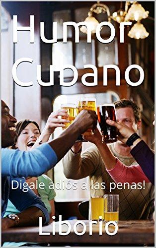 Humor Cubano: Digale adiós a las penas! por Liborio
