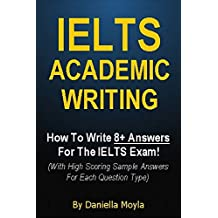 IELTS Academic Writing : How To Write 8+ Answers For The IELTS Exam! (With High Scoring Sample Answers For Each Question Type)
