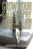 Grow Your Calligraphy Business: Learn Pinterest Strategy: How to Increase Blog Subscribers, Make More Sales, Design Pins, Automate & Get Website Traffic for Free
