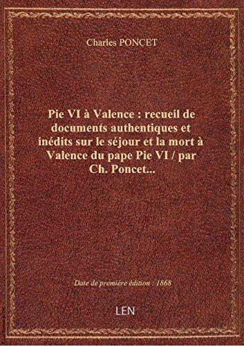 Pie VI  Valence : recueil de documents authentiques et indits sur le sjour et la mort  Valence d