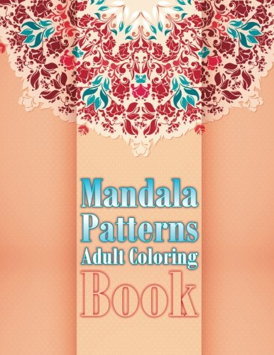 Mandala Patterns Adult Coloring Book: Volume 11 (Sacred Mandala Designs and Patterns Coloring Books for Adults)