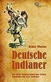 Deutsche Indianer: Eine kleine Kulturgeschichte über Freiheit, Blutsbrüder und letzte Mohikaner - Denise Wheeler