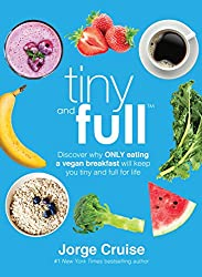 Tiny and Full: Discover Why Only Eating a Vegan Breakfast Will Keep You Tiny and Full for Life