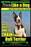 Bull Terrier, Bull Terrier Training AAA Akc: Think Like a Dog, but Don't Eat Your Poop!   Bull Terrier Breed Expert Training: Here's Exactly How to Train Your Bull Terrier