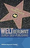 WELTBERÜHMT DURCH SELF-PUBLISHING: Was Autoren aus der Geschichte des Veröffentlichens lernen können (Frielings Bücher für Autoren 8)