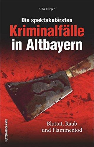 Bürger, Udo: Die spektakulärsten Kriminalfälle in Altbayern