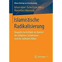 Islamistische Radikalisierung: Biografische Verläufe im Kontext der religiösen Sozialisation und des radikalen Milieu (Wiener Beiträge zur Islamforschung)