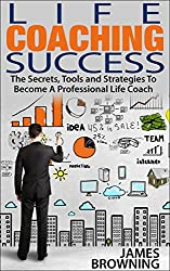 Life Coaching Success: The Secrets, Tools and Strategies To Becoming A Professional Life Coach (English Edition)