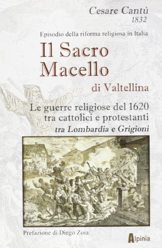 Il sacro macello di Valtellina. Le guerre religiose del 1620 tra cattolici e protestanti tra Lombardia e Grigioni