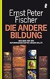 Die andere Bildung: Was man von den Naturwissenschaften wissen sollte - Ernst P. Fischer