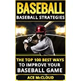 Baseball: Baseball Strategies: The Top 100 Best Ways To Improve Your Baseball Game (The Best Strategies Exercises Nutrition & Training For Playing & Coaching The Sport of Baseball) (English Edition)