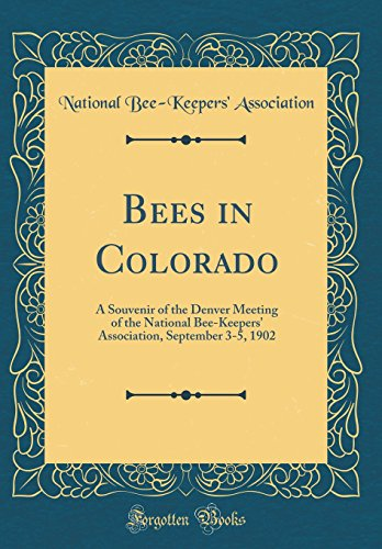 Bees in Colorado: A Souvenir of the Denver Meeting of the National Bee-Keepers' Association, September 3-5, 1902 (Classic Reprint) - Souvenirs Denver
