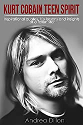 Kurt Cobain: teen spirit inspirational quotes, life lessons and insights of a fallen star (kurt cobain, inspirational quotes, biographies & memoirs, arts ... entertainers, pop culture) (English Edition)