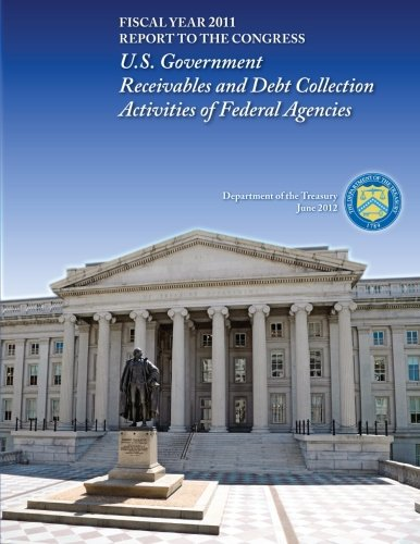 Fiscal Year 2011: U.S. Government Receivables and Debt Collection Activities of Federal Agencies por Department of the Treasury