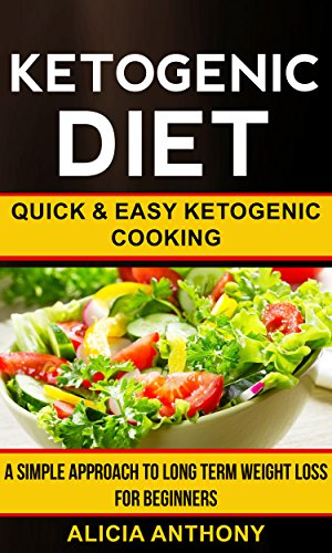 Ketogenic Diet: Quick And Easy Ketogenic Cooking (A Simple Approach To Long Term Weight Loss For Beginners) (English Edition)