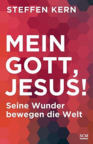 Mein Gott, Jesus!: Seine Wunder bewegen die Welt