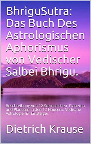 BhriguSutra: Das Buch Des Astrologischen Aphorismus von Vedischer Salbei Bhrigu.: Beschreibung von 12 Sternzeichen, Planeten und Planeten in den 12 Häusern. Vedische Astrologie für Einsteiger.