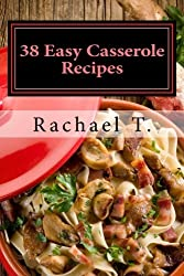 38 Easy Casserole Recipes: Simple & Delicious Casserole Recipes by Rachael T. (2013-02-17)