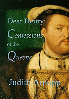 Dear Henry: Confessions of the Queens by [Arnopp, Judith]