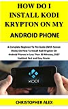 HOW DO I INSTAL KODI KRYPTON ON MY ANDROID PHONE: A Complete Beginner To Pro Guide (With Screen Shots) On How To Install Kodi Krypton On Android Phones ... Minutes, 2017 Updated... (English Edition)