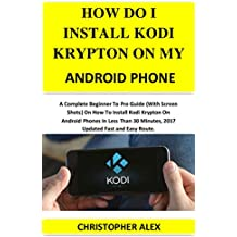 HOW DO I INSTAL KODI KRYPTON ON MY ANDROID PHONE: A Complete Beginner To Pro Guide (With Screen Shots) On How To Install Kodi Krypton On Android Phones In Less Than 30 Minutes, 2017 Updated...