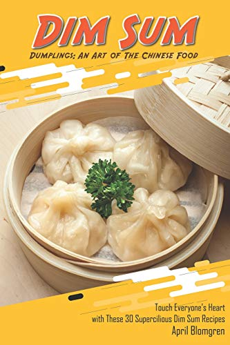 Dim Sum Dumplings: An Art of The Chinese Food: Touch Everyone's Heart with These 30 Supercilious Dim Sum Recipes (Frozen Tea Party)