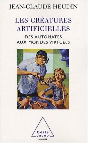 Les créatures artificielles : Des automates aux mondes virtuels par Jean-Claude Heudin