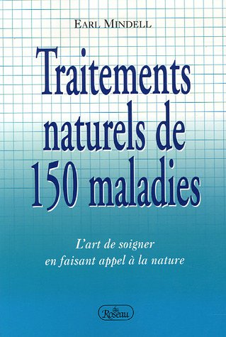 Traitements naturels de 150 maladies : L'art de soigner en faissant appel à la nature