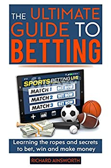The Ultimate Guide to Betting: Learning the ropes and secrets to bet, win and make money by [Ainsworth, Richard]