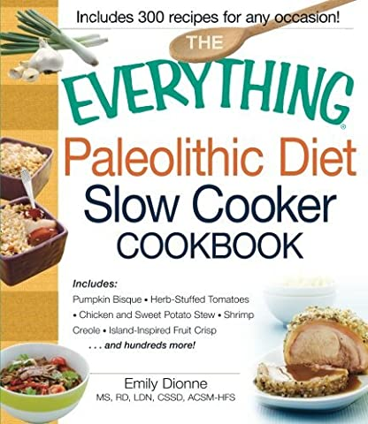 The Everything Paleolithic Diet Slow Cooker Cookbook: Includes Pumpkin Bisque, Herb-Stuffed Tomatoes, Chicken and Sweet Potato Stew, Shrimp Creole, Island-Inspired Fruit Crisp and hundreds more! by Emily Dionne (2013-01-18)