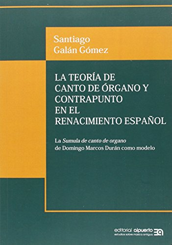 La teoría de canto de órgano y contrapunto en el Renacimiento español : la súmula de canto de órgano de Domingo Marcos Durán como modelo (Estudios sobre Música Antigua, Band 1) (Musica De Estudio)