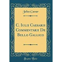C. Iulii Caesaris Commentarii De Bello Gallico (Classic Reprint)