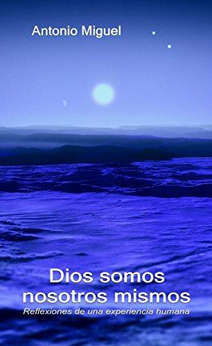 Dios somos nosotros mismos: Reflexiones de esta existencia por Antonio Miguel
