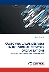 CUSTOMER VALUE DELIVERY IN B2B VIRTUAL NETWORK ORGANISATIONS: AN INTELLIGENT-AGENT SYSTEMS APPROACH