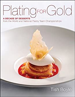 Plating for Gold: A Decade of Dessert Recipes from the World and National Pastry Team Championships by [Boyle, Tish]
