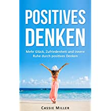 Positives Denken: Mehr Glück, Zufriedenheit und innere Ruhe durch positives Denken