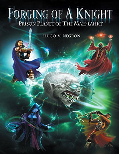 Forging of a Knight: Prison Planet of the Mah Lahkt by Hugo V. Negron