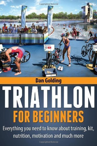 Triathlon For Beginners: Everything you need to know about training, nutrition, kit, motivation, racing, and much more by Golding, Dan (2012) Paperback