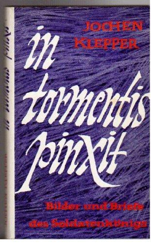 In Tormentis Pinxit. Bilder und Briefe des Soldatenkönigs