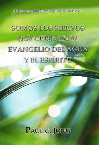 SERMONES SOBRE EL EVANGELIO DE LUCAS (V)   -  SOMOS LOS SIERVOS QUE CREEN EN EL EVANGELIO DEL AGUA Y EL ESPÍRITU por Paul C  Jong